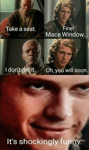 Funny, Soon..., and Brave: Take a seat.  Fine!  Mace Window  I dontgetit Oh, you will soon  It's shockingly funny Oh no I'm not brave enough for jokes
