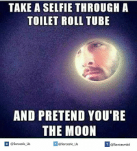 toilet-roll-tube: TAKE A SELFIE THROUGH A  TOILET ROLL TUBE  AND PRETEND YOU'RE  THE MOON  If @Sarcastic Us  @Sarcastic Us  @Sarcasmlol