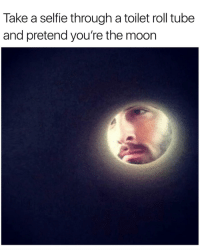 Selfie, Moon, and Tube: Take a selfie through a toilet roll tube  and pretend you're the moon Enlightening