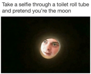 Meirl: Take a selfie through a toilet roll tube  and pretend you're the moon Meirl