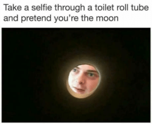 Do it now: Take a selfie through a toilet roll tube  and pretend you're the moon Do it now