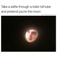 Genius (@dogsbeingbasic ): Take a selfie through a toilet roll tube  and pretend you're the moon  the blessedone Genius (@dogsbeingbasic )