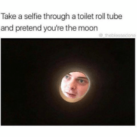 tag someone - ur friends: Take a selfie through a toilet roll tube  and pretend you're the moon  the blessedone tag someone - ur friends