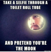 toilet-roll-tube: TAKE A SELFIE THROUGH A  TOILET ROLL TUBE  AND PRETEND YOU'RE  THE MOON  made on