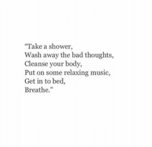 "Bad, Music, and Shower: ""Take a shower,  Wash away the bad thoughts,  Cleanse your body,  Put on some relaxing music,  Get in to bed,  Breathe."