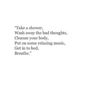 """Cleanse: """"Take a shower,  Wash away the bad thoughts,  Cleanse your body,  Put on some relaxing music,  Get in to bed,  Breathe."""""""