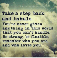 Remember who loves you... 💜: Take a step back  and inhale.  You're never given  anything in this world  that you can't handle.  Be strong, be flexible,  remember WMa You are  and who loves you. Remember who loves you... 💜