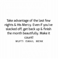 Memes, Mercy, and Back: Take advantage of the last few  nights & His Mercy. Even if you've  slacked off, get back up & finish  the month beautifully. Make it  count!  MUFTI ISMAIL MENK Tag • Share • Like Take advantage of the last few nights & His Mercy. Even if you've slacked off, get back up & finish the month beautifully. Make it count! muftimenk muftimenkfanpage muftimenkreminders Follow: @muftimenkofficial Follow: @muftimenkreminders