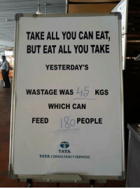 Restaurant, Girl Memes, and Tata: TAKE ALL YOU CAN EAT,  BUT EAT ALL YOU TAKE  YESTERDAY'S  WASTAGE WAS  KGS  WHICH CAN  FEED  O PEOPLE  TATA  TATA CONSULTANCY SERVICES A sign in a buffet restaurant...eat all you take https://t.co/DKK6zzlJzT