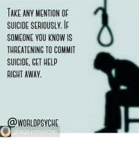 Suicide: TAKE ANY MENTION OF  SUICIDE SERIOUSLY.  Ip  SOMEONE YOU KNOW IS  THREATENING TO COMMIT  SUICIDE, GET HELP  RIGHT AWAY.  WORLDPSYCHE  bagaun muncher