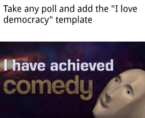 """What a meme decade...: Take any poll and add the """"I love  democracy"""" template  Thave achieved  comedy What a meme decade..."""