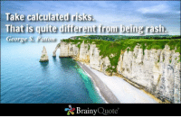 Memes, Http, and Quite: Take calculated risks  That is quite different from being rash  George S. Patto  Brainy  Quote Take calculated risks. That is quite different from being rash. - George S. Patton #wisdom http://www.brainyquote.com/quotes/authors/g/george_s_patton.html