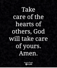 <3: Take  care of the  hearts of  others, God  will take care  of yours.  Amen  Lessons Taught  By LIFE <3