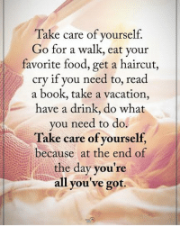 Take care of yourself. Go for a walk, eat your favorite food, get a haircut, cry if you need to, read a book, take a vacation, have a drink, do what you need to do. Take care of yourself, because at the end of the day you're all you've got. positiveenergyplus: Take care of yourself.  Go for a walk, eat your  favorite food, get a haircut,  cry if you need to, read  a book, take a vacation,  have a drink, do what  you need to do.  Take care of yourself,  because at the end of  the day you're  all you've got. Take care of yourself. Go for a walk, eat your favorite food, get a haircut, cry if you need to, read a book, take a vacation, have a drink, do what you need to do. Take care of yourself, because at the end of the day you're all you've got. positiveenergyplus