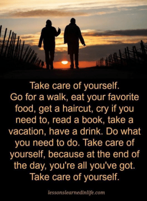 Food, Haircut, and Memes: Take care of yourself.  Go for a walk, eat your favorite  food, get a haircut, cry if you  need to, read a book, take a  vacation, have a drink. Do what  you need to do. Take care of  yourself, because at the end of  the day, you're all you've got  Take care of yourself.  lessonslearnedinlife.com Take care of yourself
