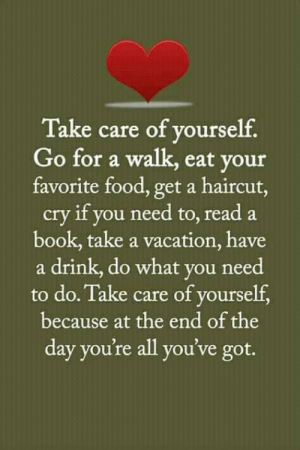 have a drink: Take care of yourself  Go for a walk, eat your  favorite food, get a haircut  cry if you need to, read a  book, take a vacation, have  a drink, do what you need  to do. Take care of yourself  because at the end of the  day you're all you've got.