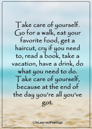 have a drink: Take care of yourself.  Go for a walk, eat your  favorite food, get a  haircut, cry if you need  to, read a book, take a  vacation, have a drink, do  what you need to do.  Take care of yourself,  because at the end of  the day you're all you've  got.  LifeLearnedFeelings