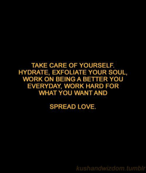 Hydrate: TAKE CARE OF YOURSELF.  HYDRATE, EXFOLIATE YOUR SOUL,  WORK ON BEING A BETTER YOU  EVERYDAY, WORK HARD FOR  WHAT YOU WANT AND  SPREAD LOVE.  kushandwizdom tumblr