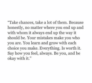 whom: Take chances, take a lot of them. Because  honestly, no matter where you end up and  with whom it always end up the way it  should be. Your mistakes make you who  you are. You learn and grow with each  choice you make. Everything. Is worth it.  Say how you feel, always. Be you, and be  okay with it.""