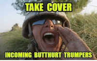 Use this in my comments sections!: TAKE COVER  INCOMING BUTTHURT TRUMPERS Use this in my comments sections!