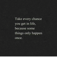Life, Once, and You: Take every chance  you get in life,  because some  things only happen  once