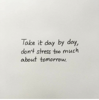 stress: Take it day by day,  don't stress too much  about tomorrow
