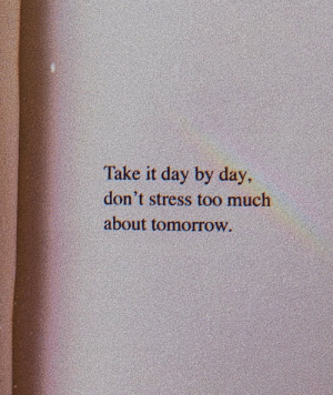 By Day: Take it day by day  don't stress too much  about tomorrow.