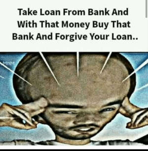 Money, Bank, and Brain: Take Loan From Bank And  With That Money Buy That  Bank And Forgive Your Loan..  MnM Itz big brain time....