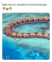 Vacation: take me on vacation to bora bora pls  L C
