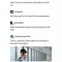 Fucking, Ironic, and Art: take me to art museums and make out with  me  cornputer  But they said to not touch the masterpieces  etherialism  Well somebody's gotta pin the artwork to the  wall  critical-perspective  This is Johnson, those idiots are fucking in  the east wing again