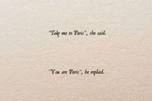 "Paris, She, and You: ""Take  me to Paris"", she said.  ""You are Paris"", he replied."