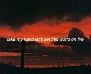 Fire, Tumblr, and Blog: take my hand let's set this world on fire teal-gerard: choke on one another