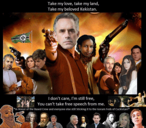 Love, Tumblr, and Free: Take my love, take my land,  Take my beloved Kekistan.  I don't care, I'm still free,  You can't take free speech from me.  *In Honor of the Based Crew and everyone else still Sticking it to the Goram Feds of Cuckistan!* Get cucked