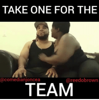 Be Like, Memes, and 🤖: TAKE ONE FOR THE  TEAM  @comedianjoncea  @reedobrown Take one for the team be like.... W- @comedianjoncea