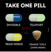 Which one do u choose? -RaveTrooper¯\_(ツ)_/¯  Via: Ketflix & Pills: TAKE ONE PILL  INVISIBLE  TELEPORT  KETFLIX  READ MINDS  ORANGE TESLA  (240MG MDMA) Which one do u choose? -RaveTrooper¯\_(ツ)_/¯  Via: Ketflix & Pills