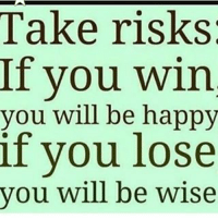 you win: Take risks  If you win  you will be happy  if you lose  you will be wise