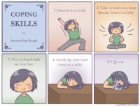 """<p><a href=""""https://omg-images.tumblr.com/post/170153163112/coping-skills-for-stressed-out-people"""" class=""""tumblr_blog"""">omg-images</a>:</p>  <blockquote><p>Coping Skills for Stressed-Out People</p></blockquote>: Take several slow, deep  breaths from your belly.  2)  1) Stretch your body.  COPING  SKILLS  for  Stressed-Out People  3) Put a relaxed smile  on your face.  4) Gently lay your head  down on a table.  5) Ugly cry <p><a href=""""https://omg-images.tumblr.com/post/170153163112/coping-skills-for-stressed-out-people"""" class=""""tumblr_blog"""">omg-images</a>:</p>  <blockquote><p>Coping Skills for Stressed-Out People</p></blockquote>"""