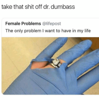 Funny, Life, and Memes: take that shit off dr. dumbass  Female Problems @lifepost  The only problem I want to have in my life @funny has the funniest posts 😂