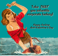 Anti Valentines: Take THAT  you infantile  corporate lackey  Happy fucking  Anti-Valentine's Day  hoartloss-bitehes.eor