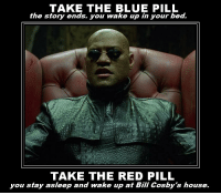 Okay, I am definitely taking the blue pill.: TAKE THE BLUE PILL  the story ends, you wake up in your bed.  TAKE THE RED PILL  you stay asleep and wake up at Bill Cosby's house Okay, I am definitely taking the blue pill.