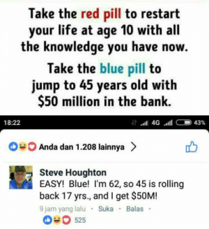 He nailed it!: Take the red pill to restart  your life at age 10 with all  the knowledge you have now.  Take the blue pill to  jump to 45 years old with  $50 million in the bank.  18:22  Anda dan 1.208 lainnya >  Steve Houghton  EASY! Blue! I'm 62, so 45 is rolling  back 17 yrs., and I get $50M!  9 jam yang lalu Suka Balas  0 525 He nailed it!