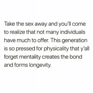 https://t.co/h7HERoqPqS: Take the sex away and you'll come  to realize that not many individuals  have much to offer. This generation  is so pressed for physicality that y'all  forget mentality creates the bond  and forms longevity. https://t.co/h7HERoqPqS