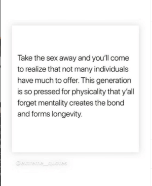 Gotta love white girl instagram: Take the sex away and you'll come  to realize that not many individuals  have much to offer. This generation  is so pressed for physicality that y'all  forget mentality creates the bond  and forms longevity.  @extreme quotes Gotta love white girl instagram