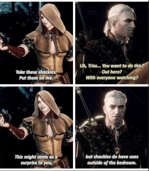 When she confuses you with her signals Witcher Triss: Take these shackles.  Put them on me.  Uh, Triss... You want to do this  Out here?  With everyone watching?  This might come as  surprise to you  but shackles do have uses  outside of the bedroom. When she confuses you with her signals Witcher Triss