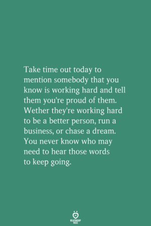 A Dream, Run, and Business: Take time out today to  mention somebody that you  know is working hard and tell  them you're proud of them.  Wether they're working hard  to be a better person, run a  business, or chase a dream  You never know who may  need to hear those words  to keep going.