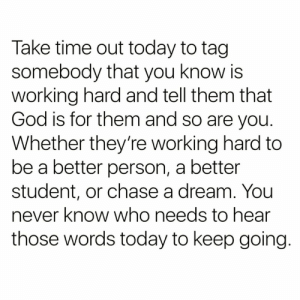 https://t.co/sFR5s3rDGe: Take time out today to tag  somebody that you know is  working hard and tell them that  God is for them and so are you.  Whether they're working hard to  be a better person, a better  student, or chase a dream. You  never know who needs to hear  those words today to keep going. https://t.co/sFR5s3rDGe