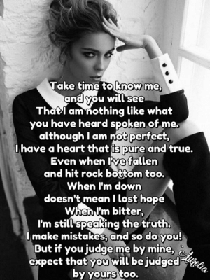 Memes, True, and Lost: Take time to know me,  and you will see  Thatl am nothing like what  you have heard spoken of me.  although I am not perfect,  0have a heart that is pure and true.  Even when ve fallen  and hit rock bottom too.  When I'm down  doesn't meanI lost hope  When I'm bitter,  I'm still speaking the truth.  Omake mistakes, and so do you!  But if you judge me by mine,lurelia  expect that you will be judged  by yours too. <3