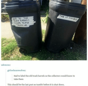 Endgame: TAKE US  AND S0 THE  TEASH BARRELS  bNE TRASH  THEMSELVES  sabrecmc:  girlswhoarewolves:  Had to label the old trash barrels so the collectors would know to  take them  This should be the last post on tumblr before it is shut down Endgame