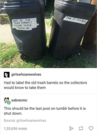 teka: TAKE US  AWAY  AND 50 THE  TEKA BARRELS  NME TRASH  THEMSELVES  girlsw hoarewolves  Had to label the old trash barrels so the collectors  would know to take them  sabrecmc  This should be the last post on tumblr before it is  shut down.  Source: girlswhoarewolves  1,55,636 notes