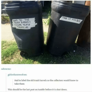 Meta: TAKE US AWwAYy BorS  AND S0 7HE  TRASH BARRELS  AME TRASH  THEMSELVES  sabrecmc:  girlswhoarewolves:  Had to label the old trash barrels so the collectors would know to  take thenm  This should be the last post on tumblr before it is shut down. Meta